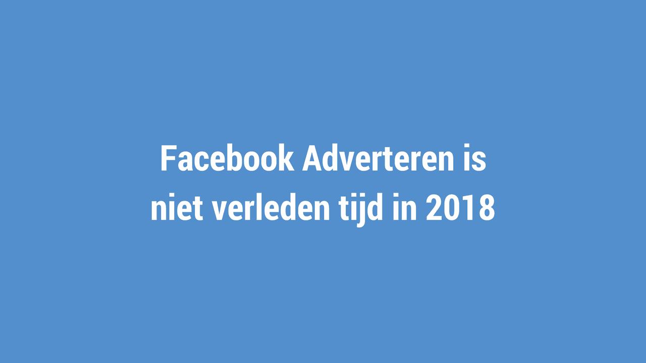 Facebook Adverteren is niet verleden tijd in 2018